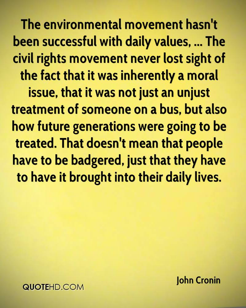 The environmental movement hasn't been successful with daily values, ... The civil rights movement never lost sight of the fact that it was inherently a moral issue, that it was not just an unjust treatment of someone on a bus, but also how future generations were going to be treated. That doesn't mean that people have to be badgered, just that they have to have it brought into their daily lives.