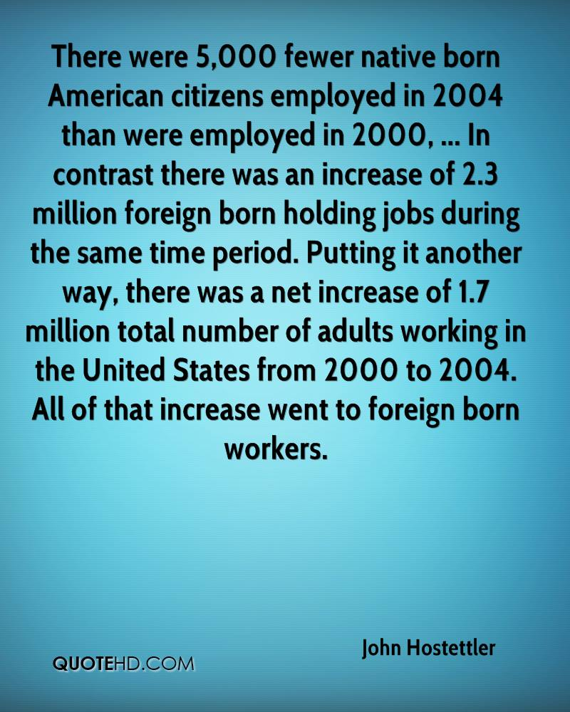 There were 5,000 fewer native born American citizens employed in 2004 than were employed in 2000, ... In contrast there was an increase of 2.3 million foreign born holding jobs during the same time period. Putting it another way, there was a net increase of 1.7 million total number of adults working in the United States from 2000 to 2004. All of that increase went to foreign born workers.