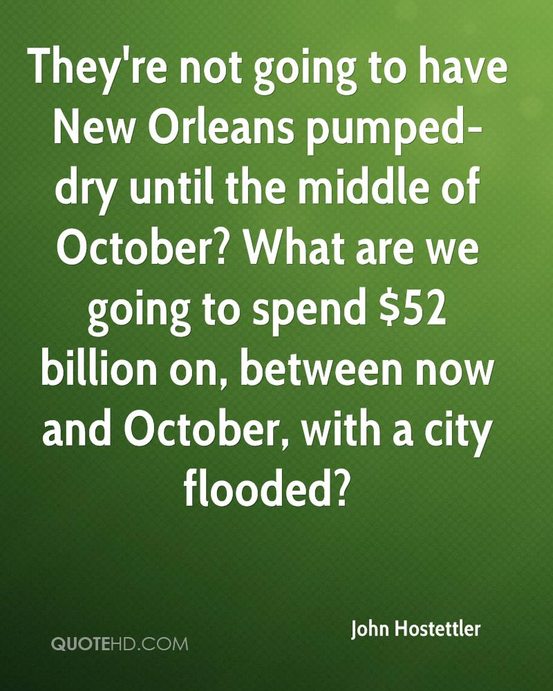 They're not going to have New Orleans pumped-dry until the middle of October? What are we going to spend $52 billion on, between now and October, with a city flooded?