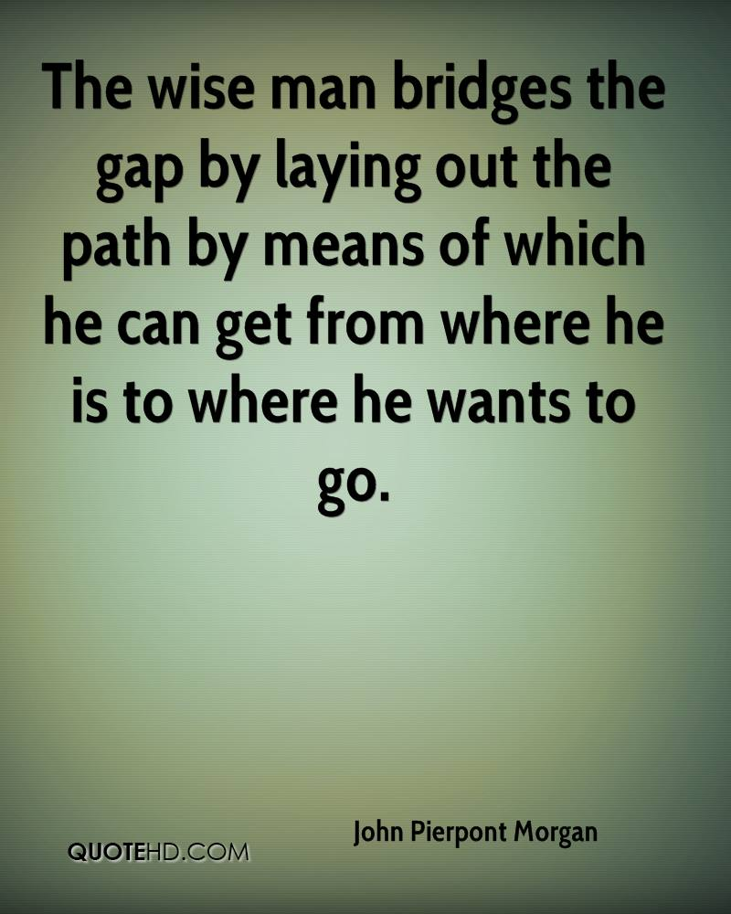 The Wise Man Bridges The Gap By Laying Out The Path By Means Of Which He