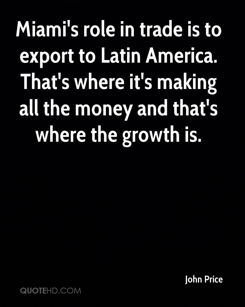 Miami's role in trade is to export to Latin America. That's where it's making all the money and that's where the growth is.