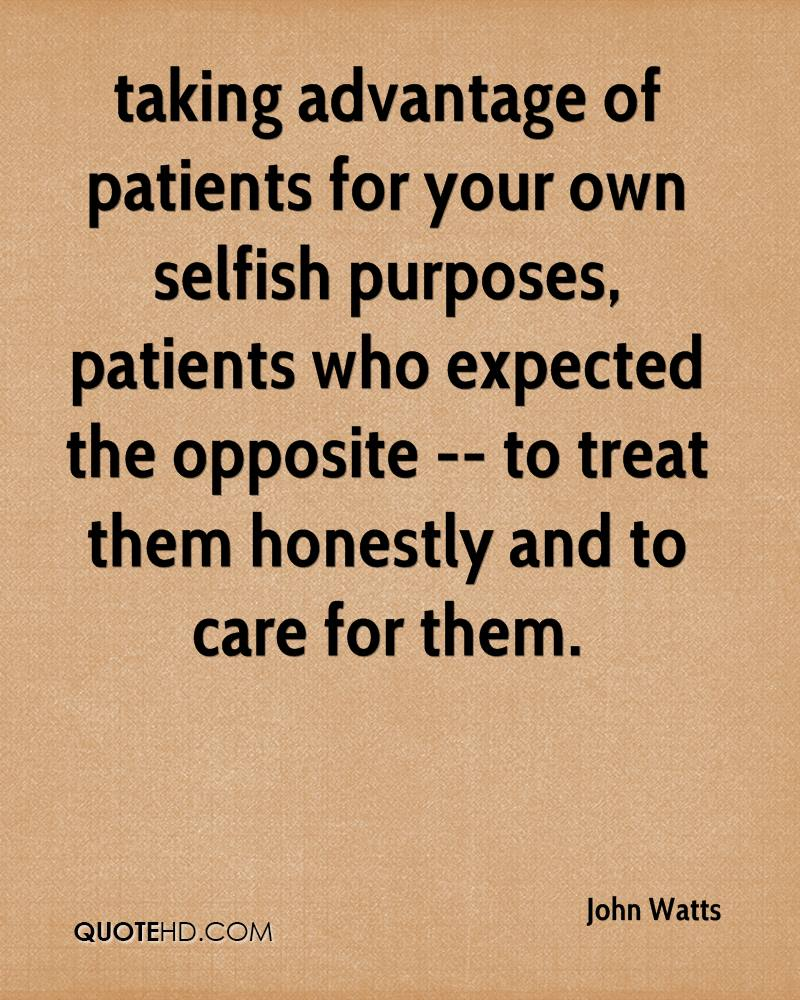 taking advantage of patients for your own selfish purposes, patients who expected the opposite -- to treat them honestly and to care for them.