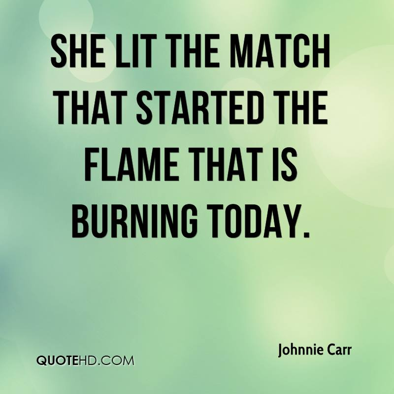 She lit the match that started the flame that is burning today.