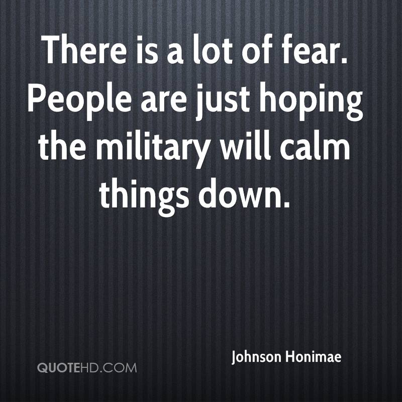 There is a lot of fear. People are just hoping the military will calm things down.