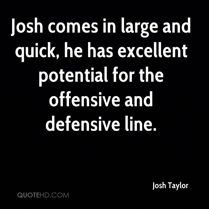 Josh comes in large and quick, he has excellent potential for the offensive and defensive line.