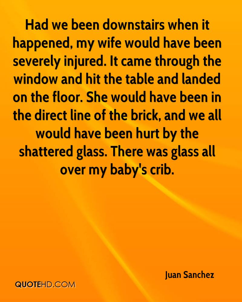 Had we been downstairs when it happened, my wife would have been severely injured. It came through the window and hit the table and landed on the floor. She would have been in the direct line of the brick, and we all would have been hurt by the shattered glass. There was glass all over my baby's crib.