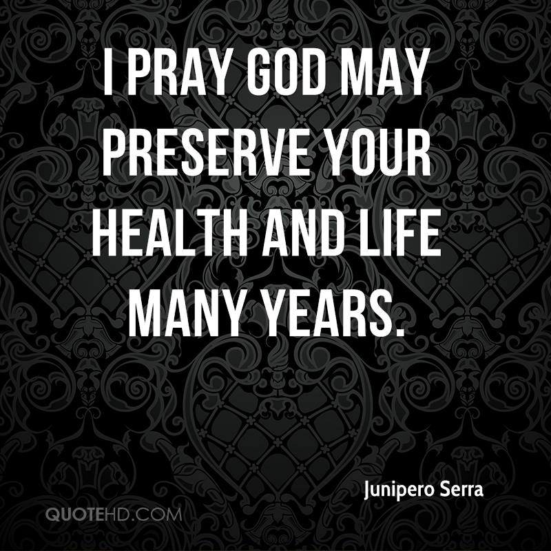 I pray God may preserve your health and life many years.