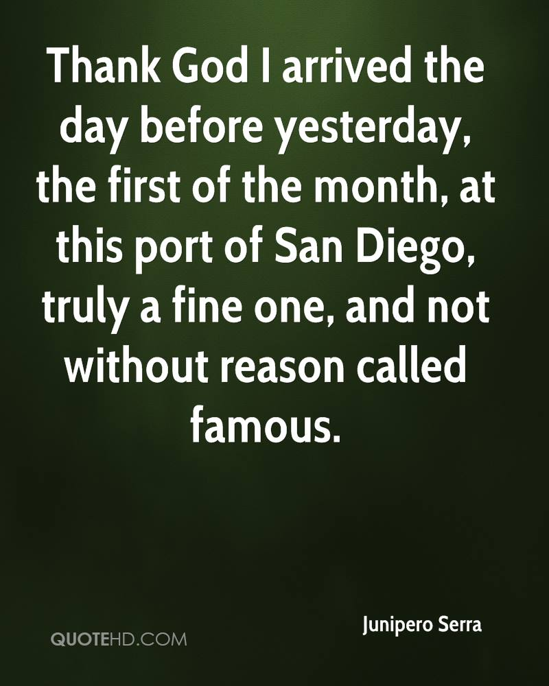 Thank God I arrived the day before yesterday, the first of the month, at this port of San Diego, truly a fine one, and not without reason called famous.