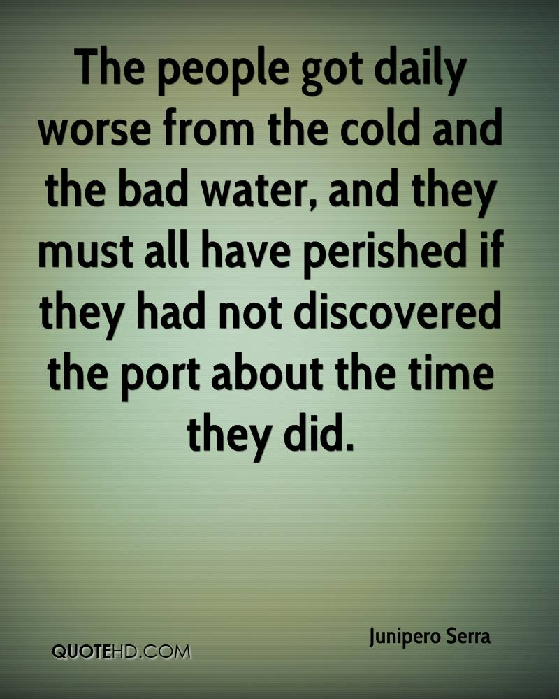 The people got daily worse from the cold and the bad water, and they must all have perished if they had not discovered the port about the time they did.