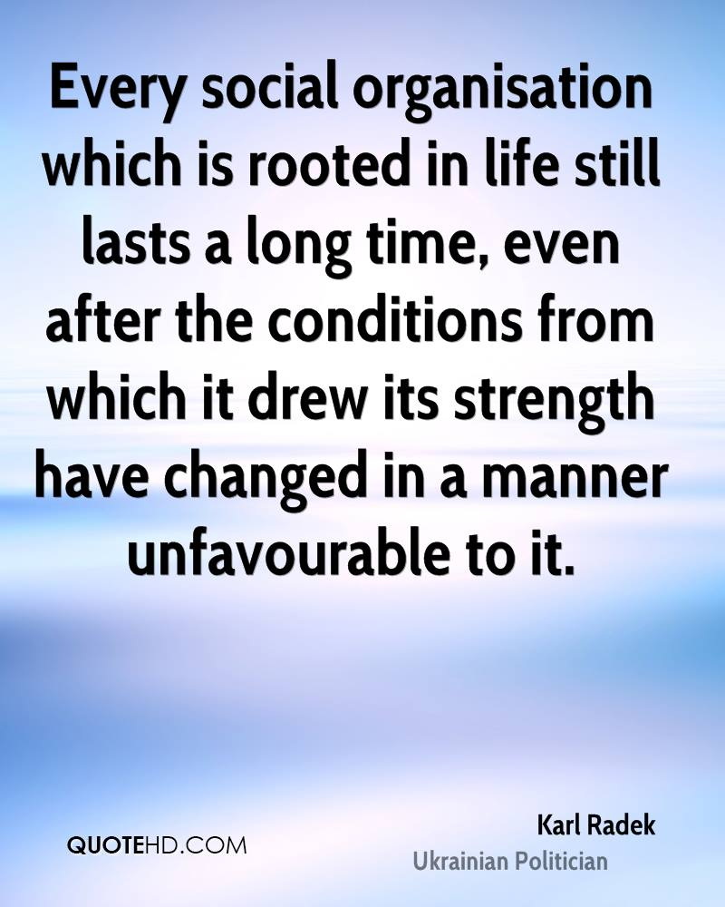 Every social organisation which is rooted in life still lasts a long time, even after the conditions from which it drew its strength have changed in a manner unfavourable to it.