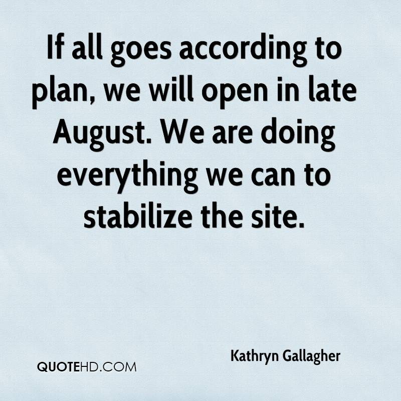 If all goes according to plan, we will open in late August. We are doing everything we can to stabilize the site.