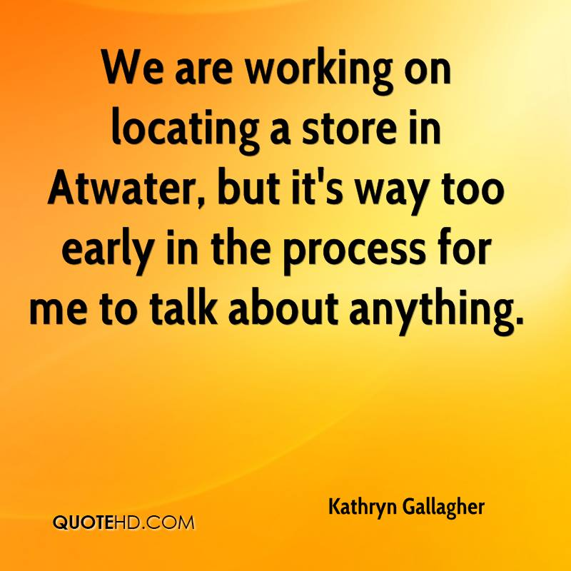We are working on locating a store in Atwater, but it's way too early in the process for me to talk about anything.