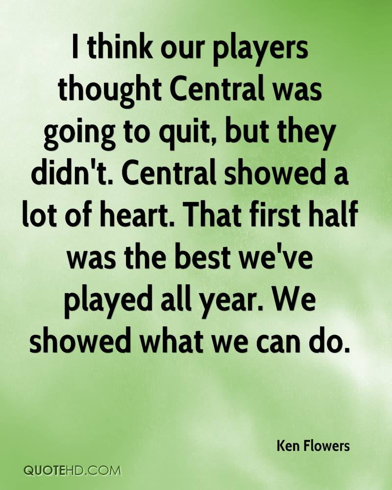 I think our players thought Central was going to quit, but they didn't. Central showed a lot of heart. That first half was the best we've played all year. We showed what we can do.