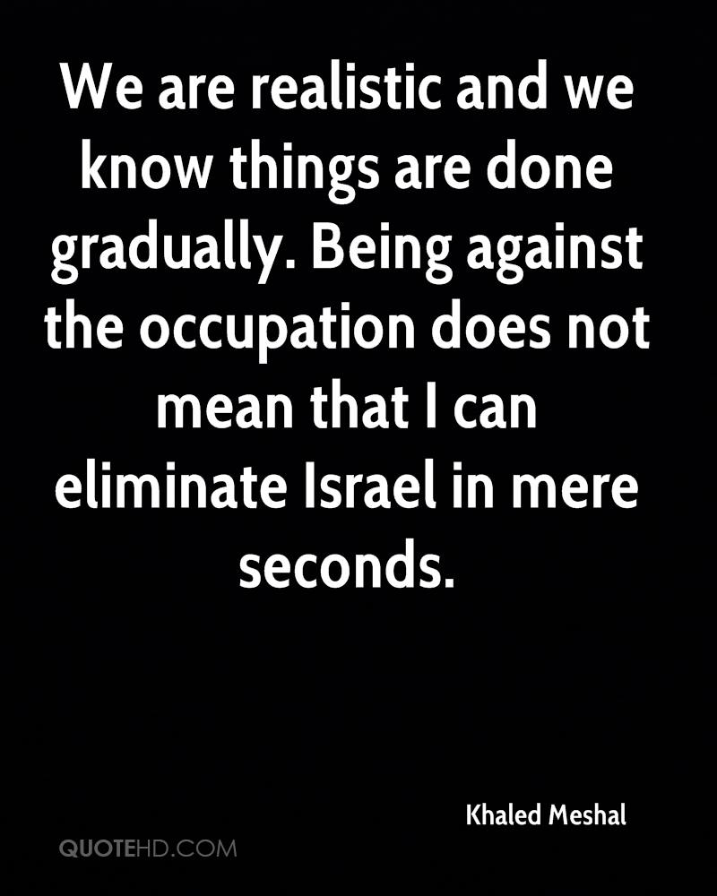 We are realistic and we know things are done gradually. Being against the occupation does not mean that I can eliminate Israel in mere seconds.
