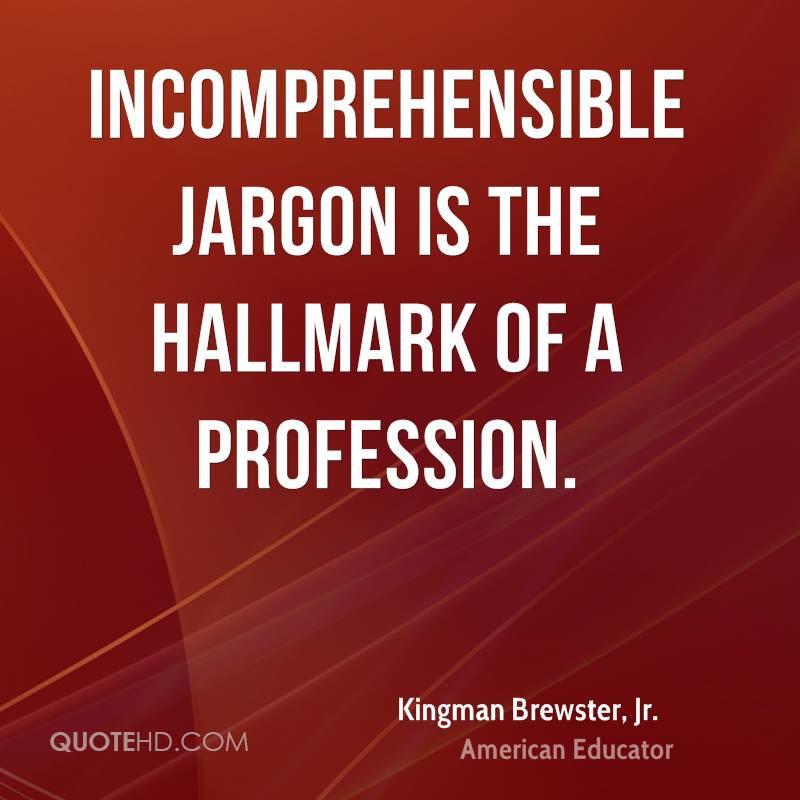 Incomprehensible jargon is the hallmark of a profession.