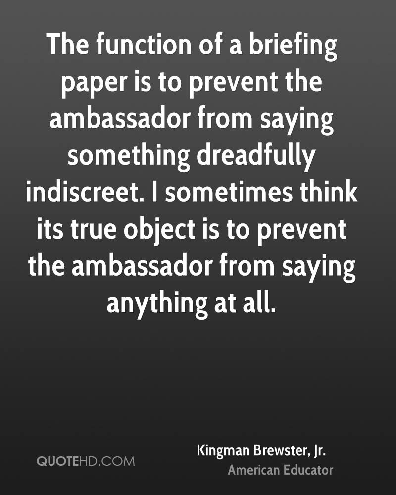 The function of a briefing paper is to prevent the ambassador from saying something dreadfully indiscreet. I sometimes think its true object is to prevent the ambassador from saying anything at all.