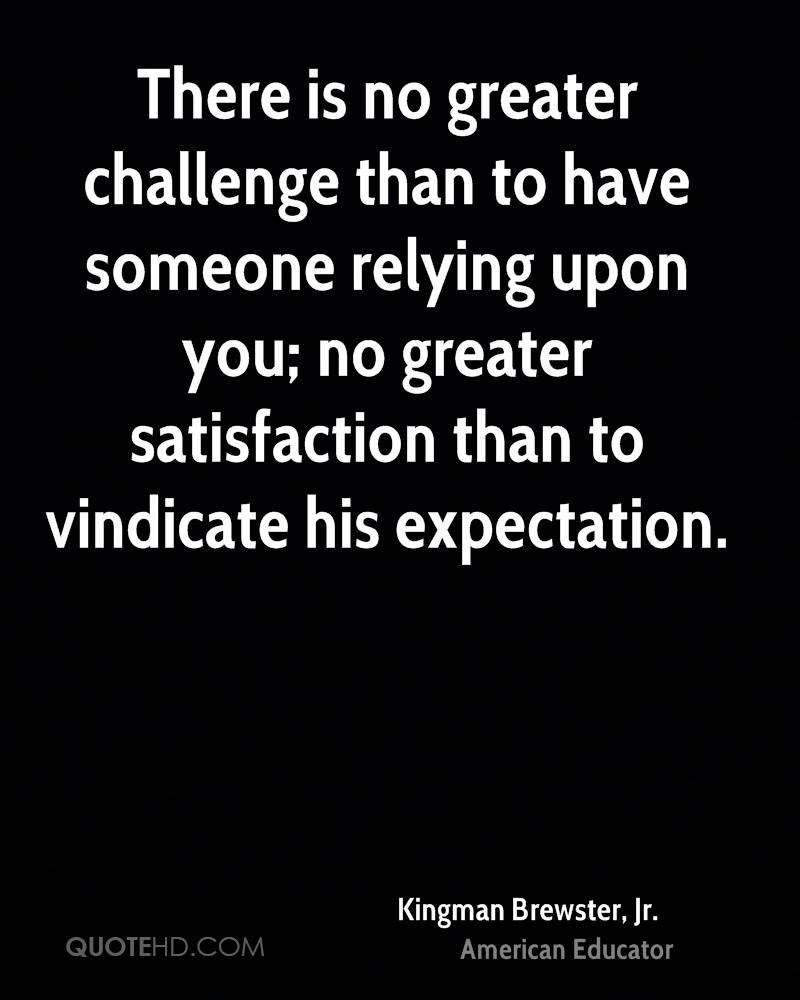 There is no greater challenge than to have someone relying upon you; no greater satisfaction than to vindicate his expectation.