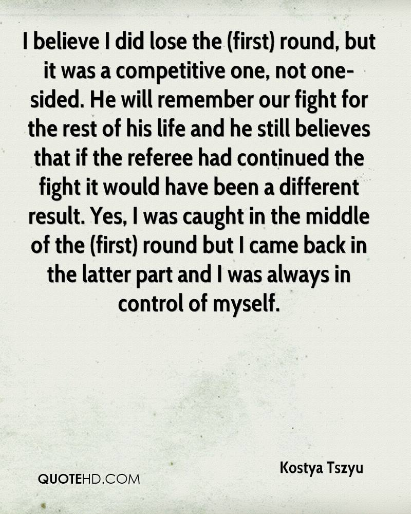 I believe I did lose the (first) round, but it was a competitive one, not one-sided. He will remember our fight for the rest of his life and he still believes that if the referee had continued the fight it would have been a different result. Yes, I was caught in the middle of the (first) round but I came back in the latter part and I was always in control of myself.