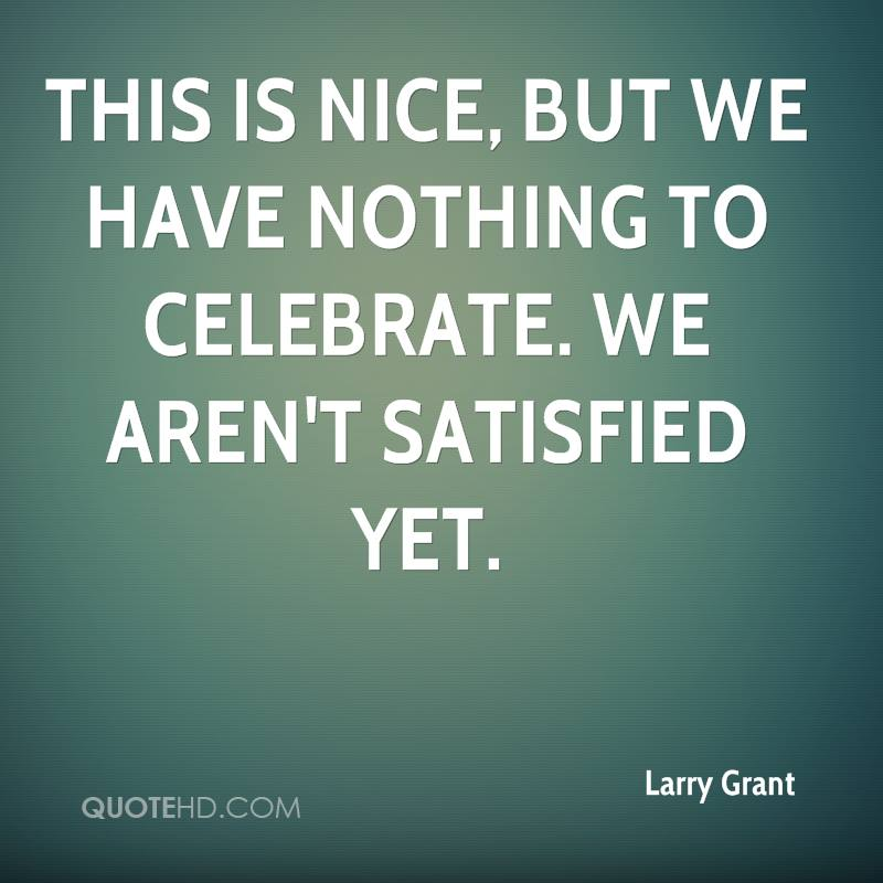 This is nice, but we have nothing to celebrate. We aren't satisfied yet.