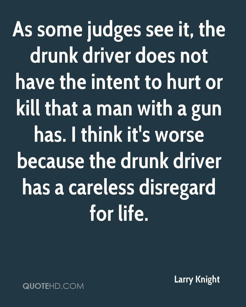 As some judges see it, the drunk driver does not have the intent to hurt or kill that a man with a gun has. I think it's worse because the drunk driver has a careless disregard for life.
