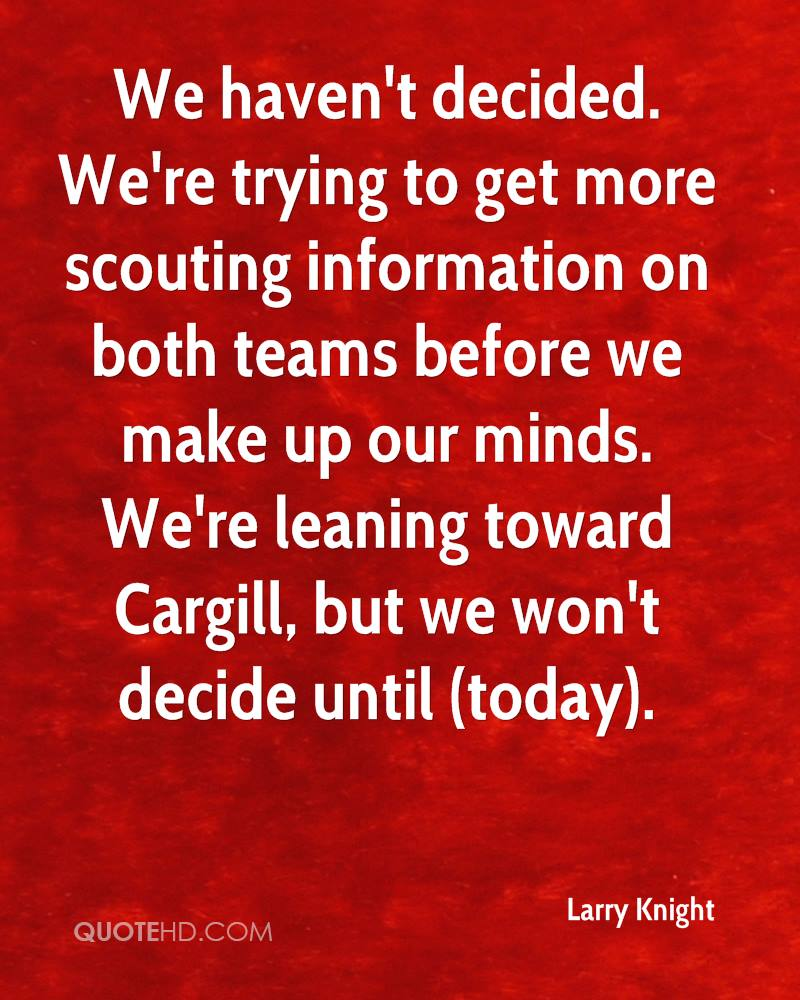We haven't decided. We're trying to get more scouting information on both teams before we make up our minds. We're leaning toward Cargill, but we won't decide until (today).