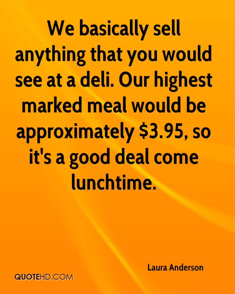 We basically sell anything that you would see at a deli. Our highest marked meal would be approximately $3.95, so it's a good deal come lunchtime.