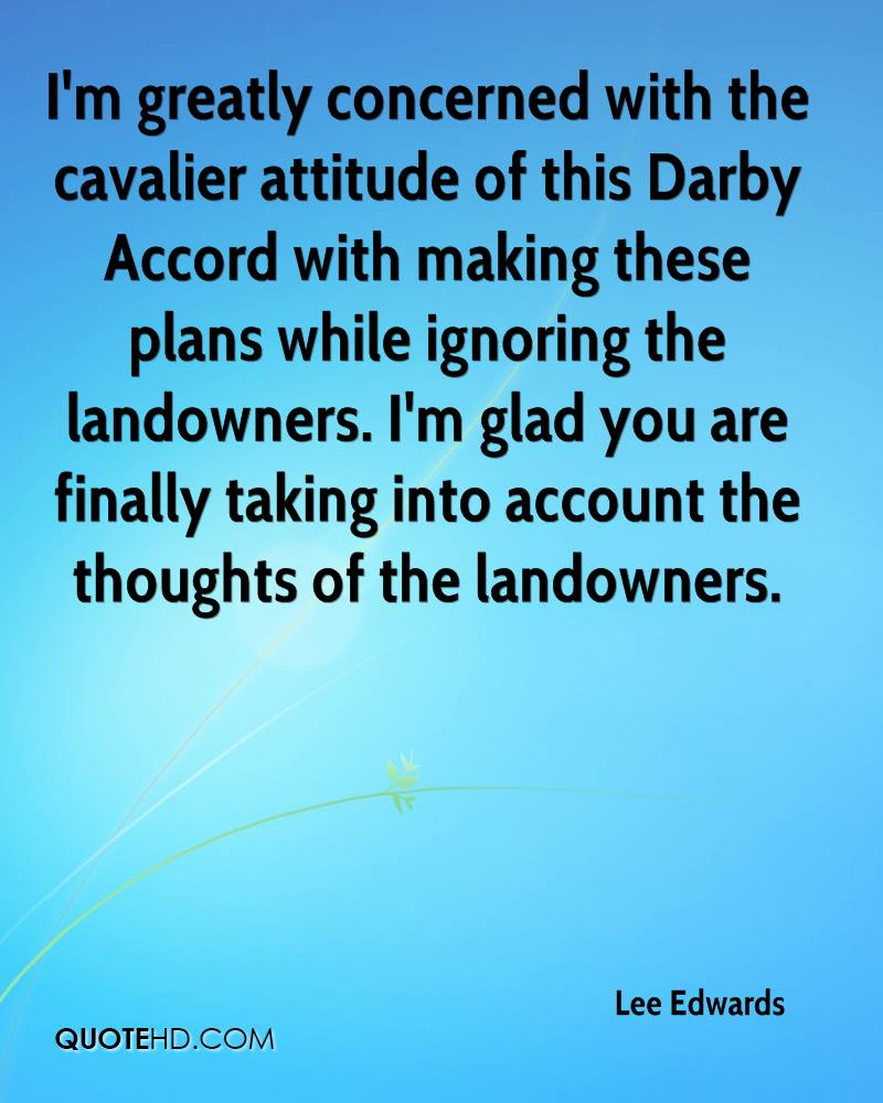 I'm greatly concerned with the cavalier attitude of this Darby Accord with making these plans while ignoring the landowners. I'm glad you are finally taking into account the thoughts of the landowners.