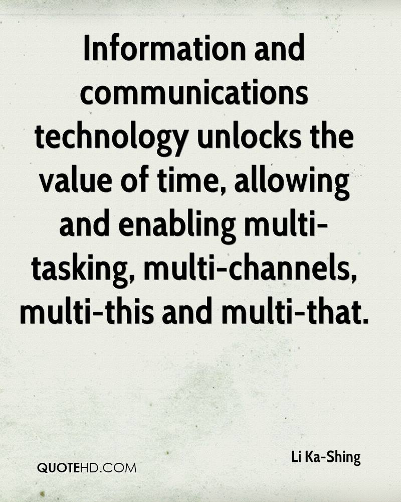 Information and communications technology unlocks the value of time, allowing and enabling multi-tasking, multi-channels, multi-this and multi-that.