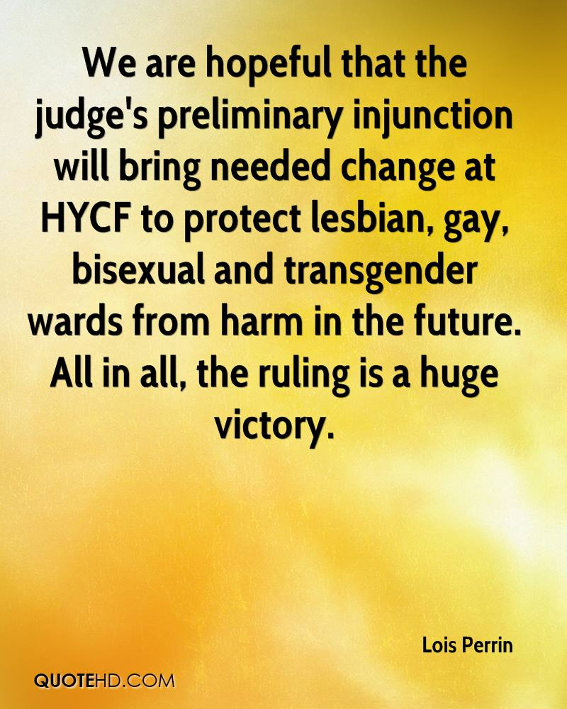 We are hopeful that the judge's preliminary injunction will bring needed change at HYCF to protect lesbian, gay, bisexual and transgender wards from harm in the future. All in all, the ruling is a huge victory.