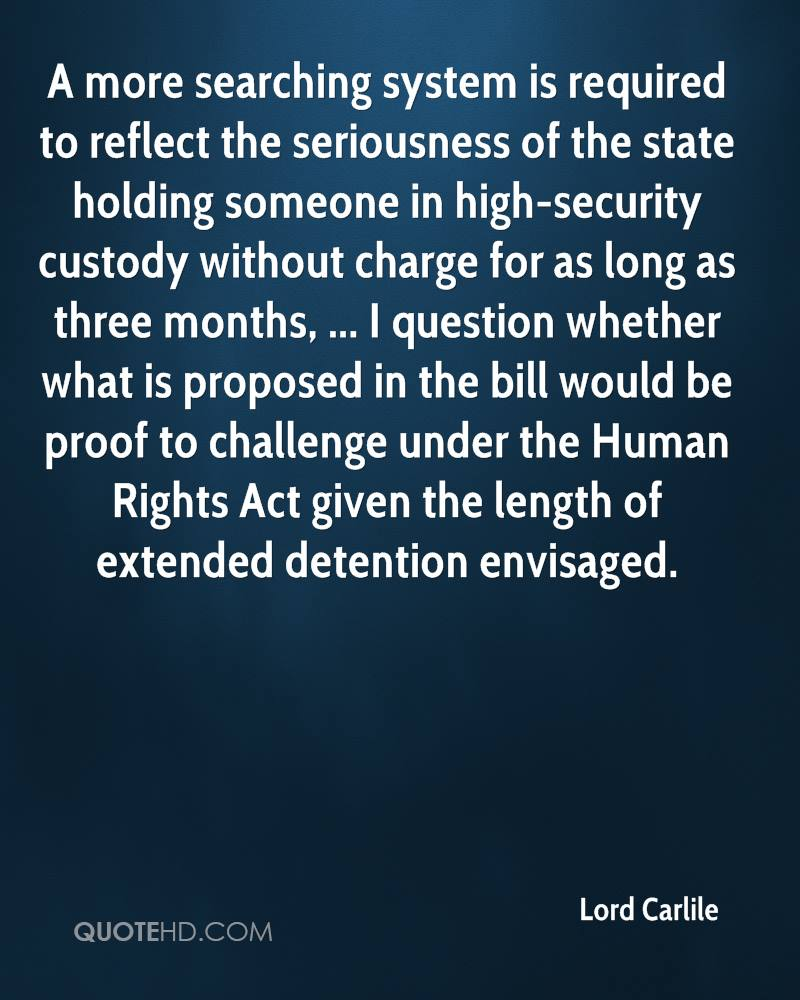 A more searching system is required to reflect the seriousness of the state holding someone in high-security custody without charge for as long as three months, ... I question whether what is proposed in the bill would be proof to challenge under the Human Rights Act given the length of extended detention envisaged.