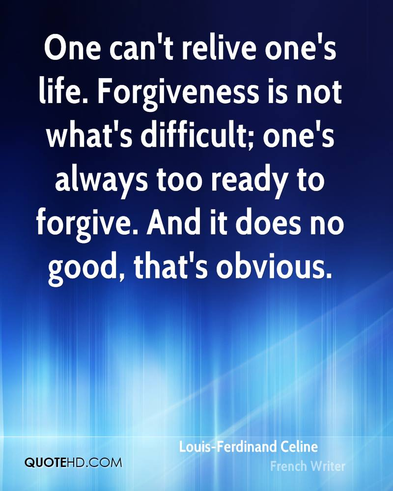 One can't relive one's life. Forgiveness is not what's difficult; one's always too ready to forgive. And it does no good, that's obvious.