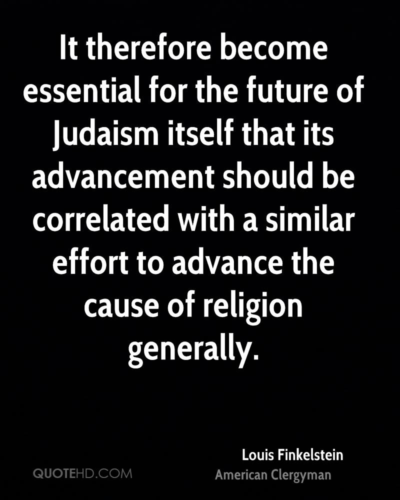 It therefore become essential for the future of Judaism itself that its advancement should be correlated with a similar effort to advance the cause of religion generally.