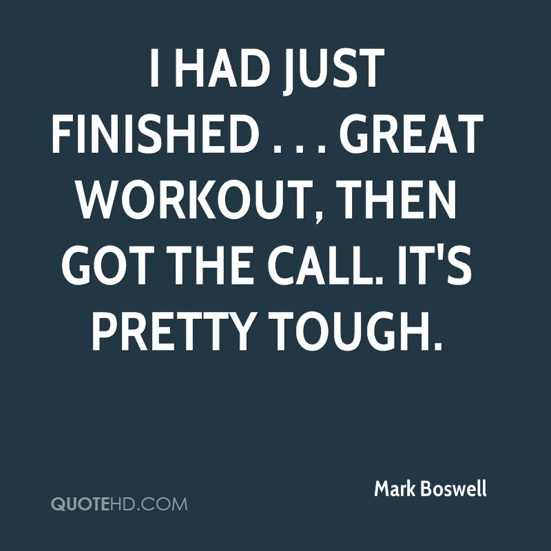 I had just finished . . . great workout, then got the call. It's pretty tough.
