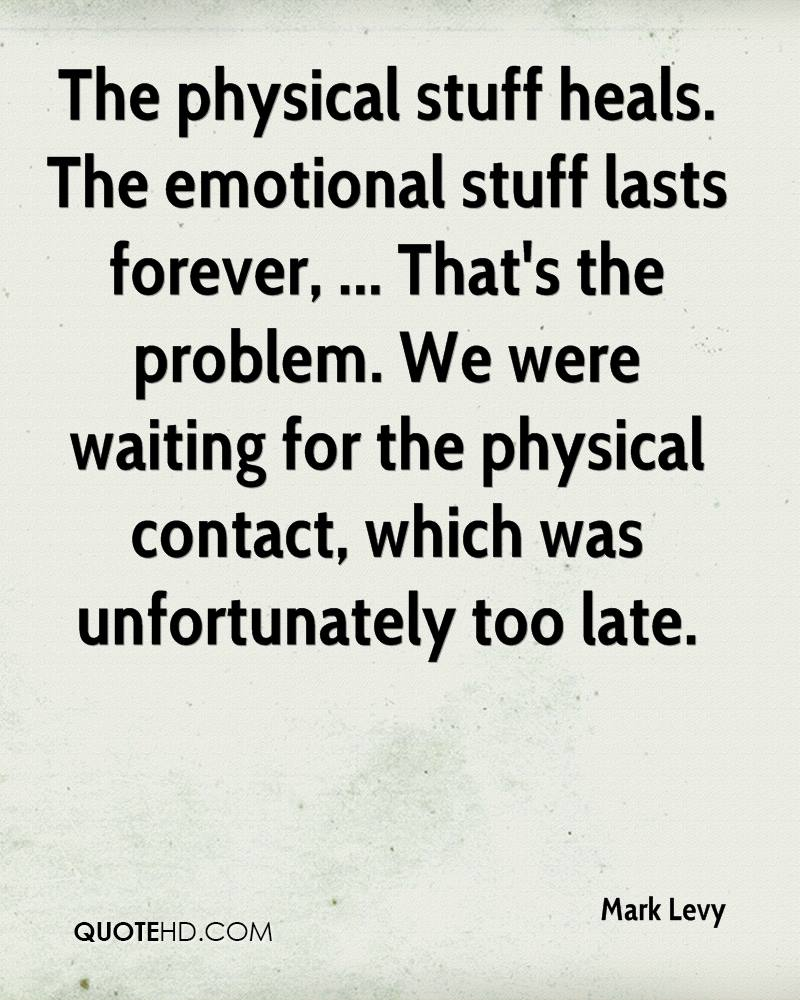 The physical stuff heals. The emotional stuff lasts forever, ... That's the problem. We were waiting for the physical contact, which was unfortunately too late.