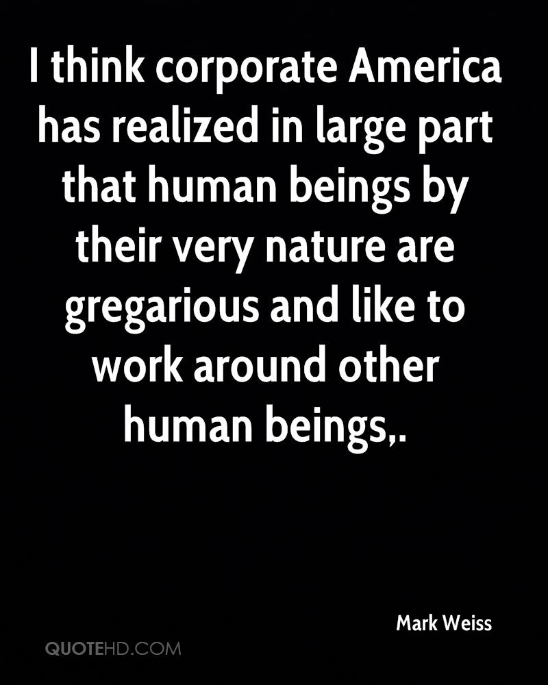 I think corporate America has realized in large part that human beings by their very nature are gregarious and like to work around other human beings.