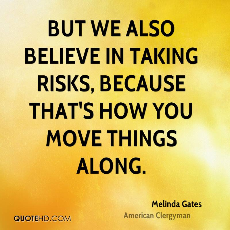 But we also believe in taking risks, because that's how you move things along.