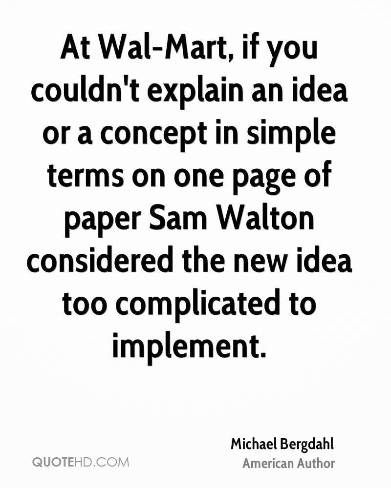 At Wal-Mart, if you couldn't explain an idea or a concept in simple terms on one page of paper Sam Walton considered the new idea too complicated to implement.