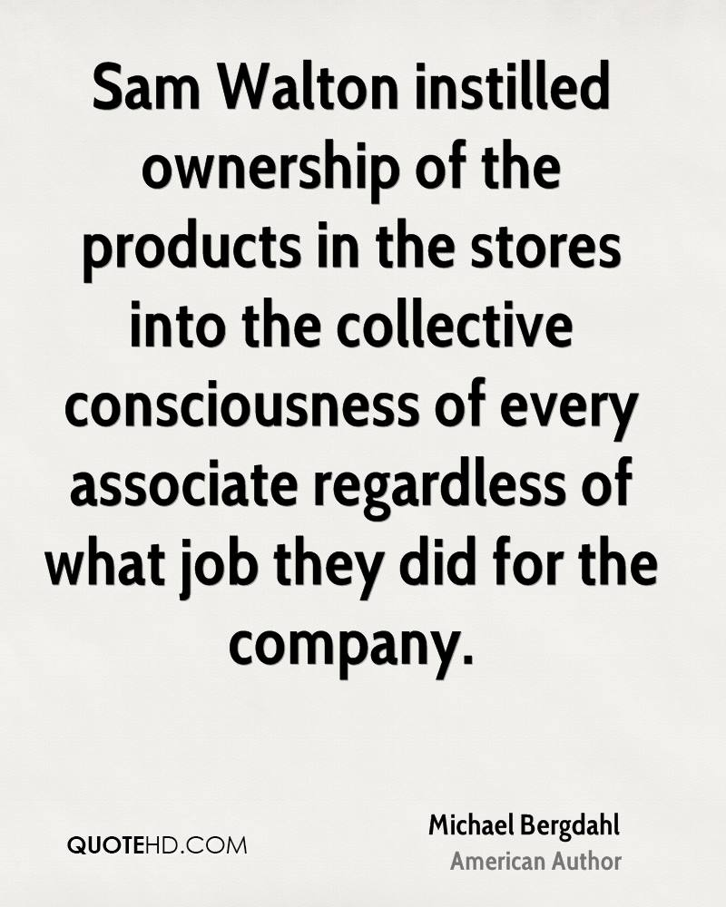 Sam Walton instilled ownership of the products in the stores into the collective consciousness of every associate regardless of what job they did for the company.