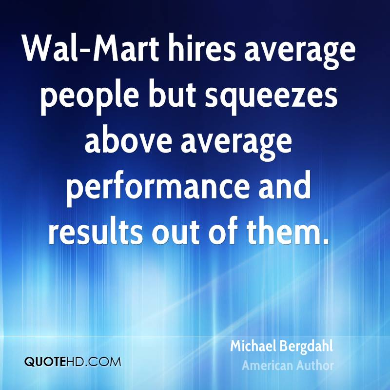 Wal-Mart hires average people but squeezes above average performance and results out of them.