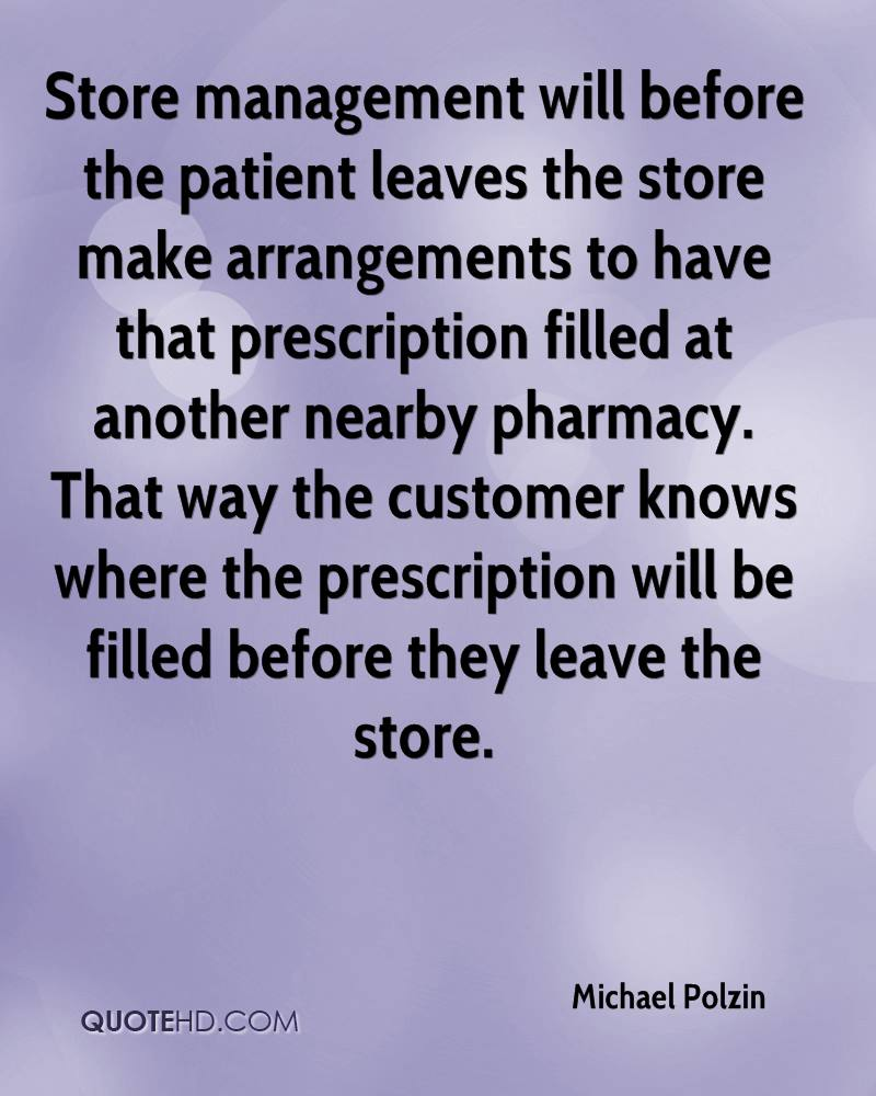 Store management will before the patient leaves the store make arrangements to have that prescription filled at another nearby pharmacy. That way the customer knows where the prescription will be filled before they leave the store.
