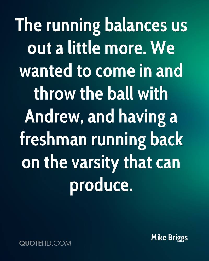 The running balances us out a little more. We wanted to come in and throw the ball with Andrew, and having a freshman running back on the varsity that can produce.