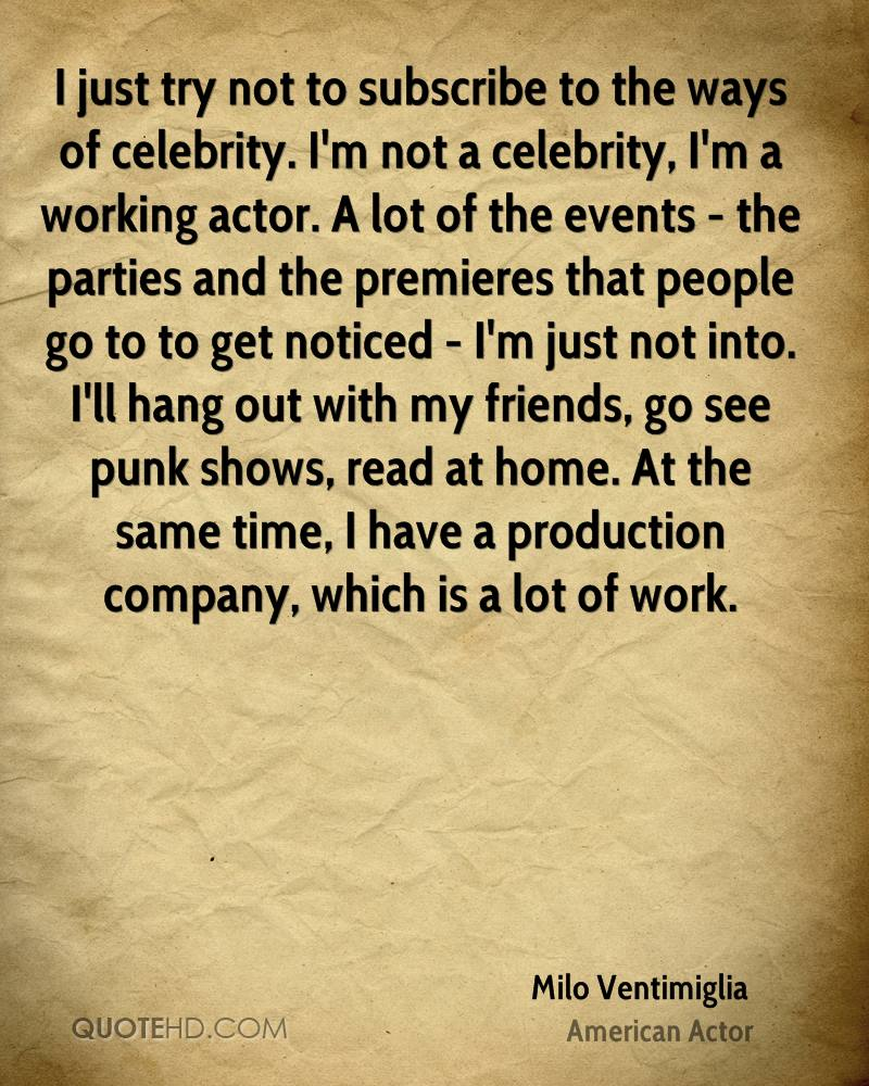 I just try not to subscribe to the ways of celebrity. I'm not a celebrity, I'm a working actor. A lot of the events - the parties and the premieres that people go to to get noticed - I'm just not into. I'll hang out with my friends, go see punk shows, read at home. At the same time, I have a production company, which is a lot of work.
