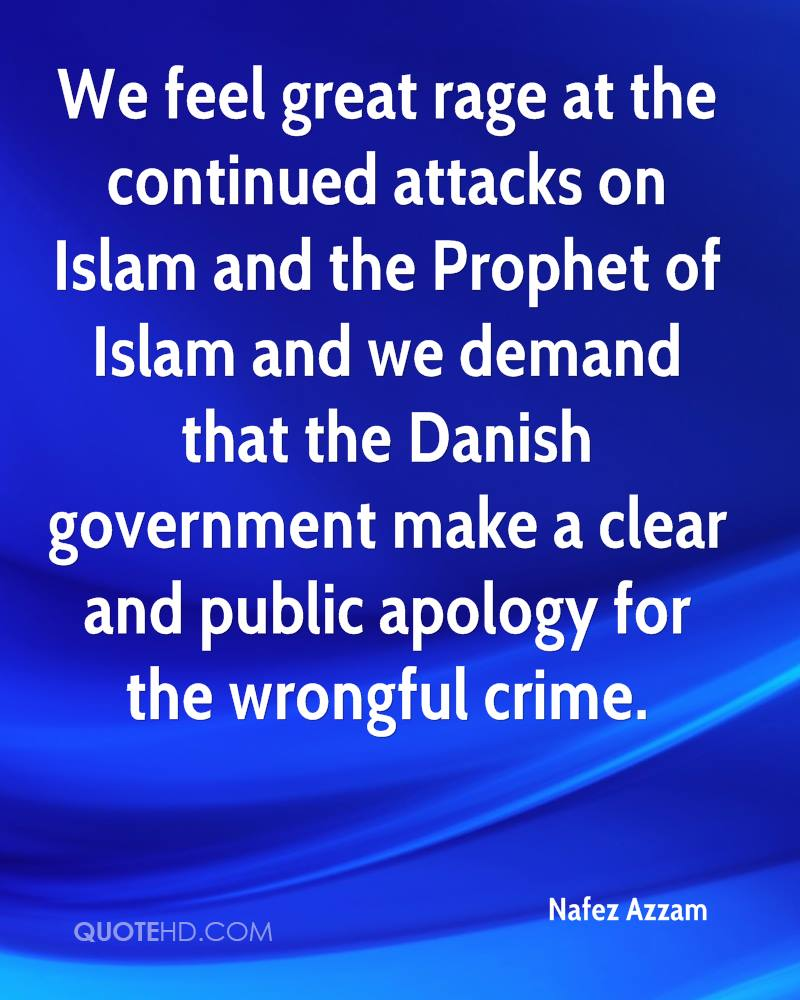 We feel great rage at the continued attacks on Islam and the Prophet of Islam and we demand that the Danish government make a clear and public apology for the wrongful crime.