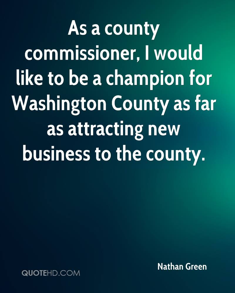 As a county commissioner, I would like to be a champion for Washington County as far as attracting new business to the county.