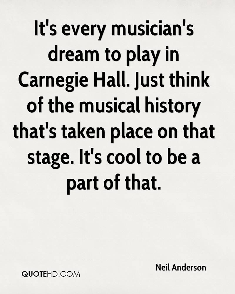 It's every musician's dream to play in Carnegie Hall. Just think of the musical history that's taken place on that stage. It's cool to be a part of that.
