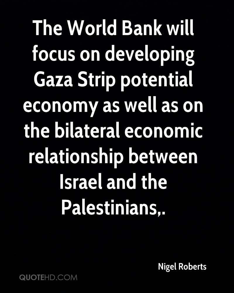 The World Bank will focus on developing Gaza Strip potential economy as well as on the bilateral economic relationship between Israel and the Palestinians.