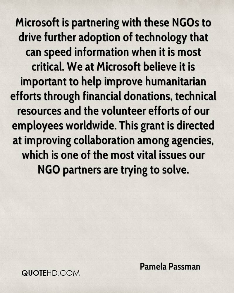 Microsoft is partnering with these NGOs to drive further adoption of technology that can speed information when it is most critical. We at Microsoft believe it is important to help improve humanitarian efforts through financial donations, technical resources and the volunteer efforts of our employees worldwide. This grant is directed at improving collaboration among agencies, which is one of the most vital issues our NGO partners are trying to solve.