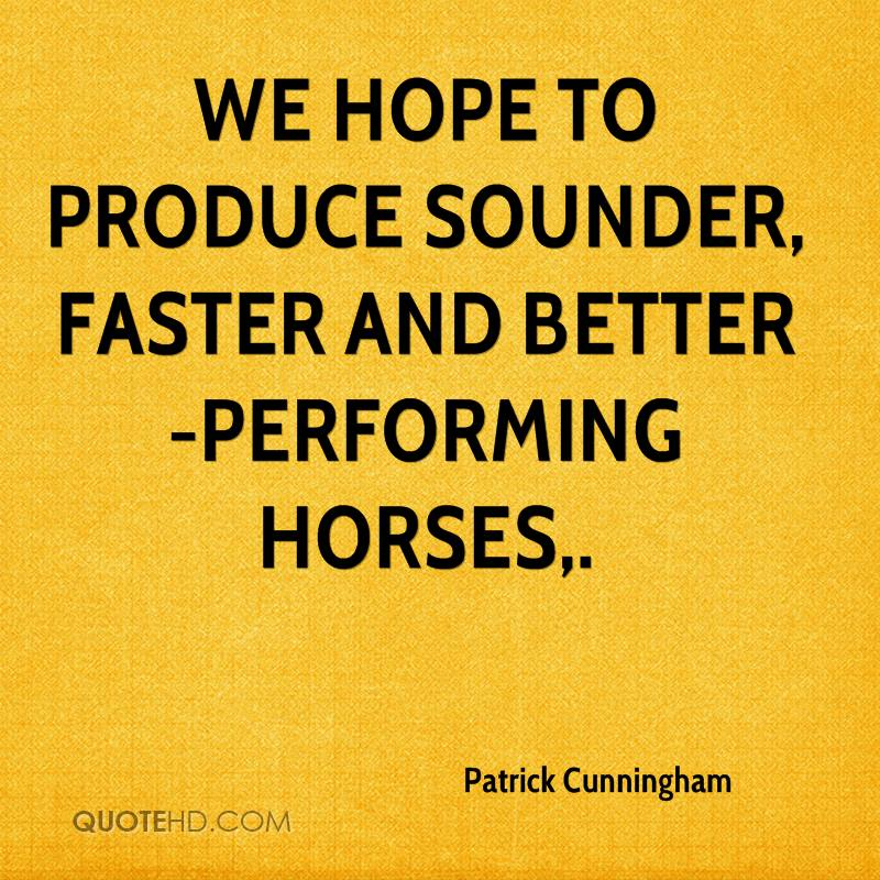 We hope to produce sounder, faster and better-performing horses.