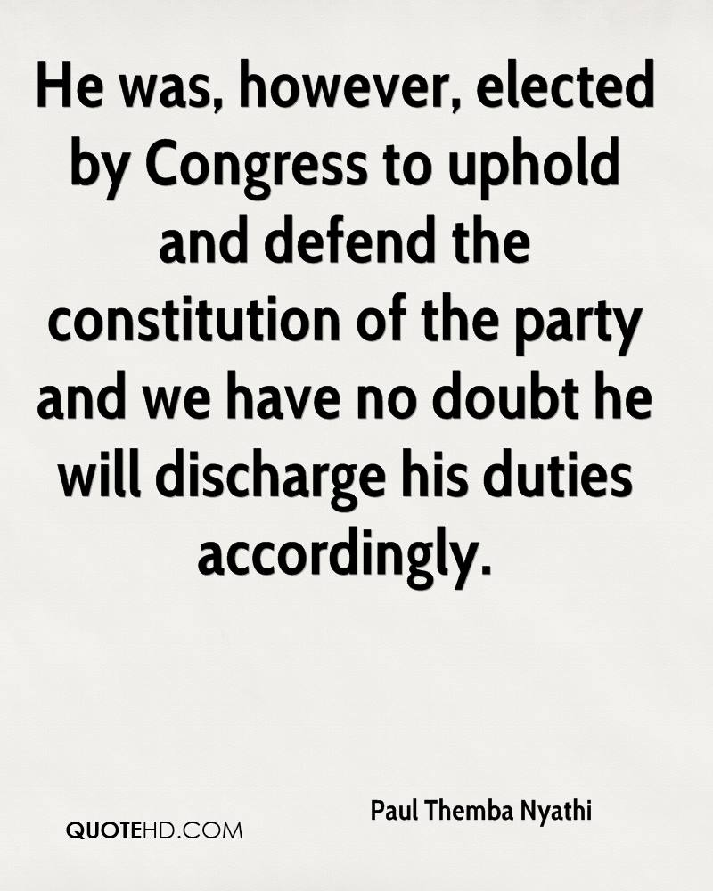 He was, however, elected by Congress to uphold and defend the constitution of the party and we have no doubt he will discharge his duties accordingly.