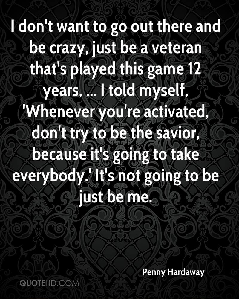 I don't want to go out there and be crazy, just be a veteran that's played this game 12 years, ... I told myself, 'Whenever you're activated, don't try to be the savior, because it's going to take everybody.' It's not going to be just be me.